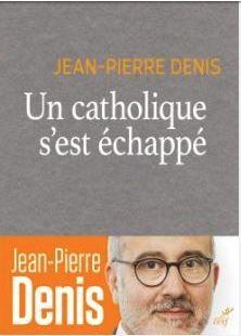 """""""Un catholique s'est échappé"""" de Jean-Pierre Denis : Comment retrouver le chemin de l'Eglise ? Catholique ou pas, on se pose avec lui les questions essentielles"""