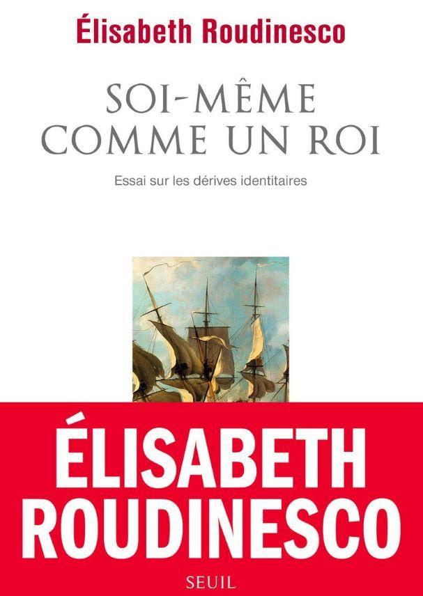 """""""Soi-même comme un roi : Essai sur les dérives identitaires"""" d'Elisabeth Roudinesco : qui trop embrasse mal étreint"""