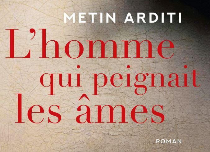 """""""L'homme qui peignait les âmes"""" de Metin Arditi a été publié aux éditions Grasset."""