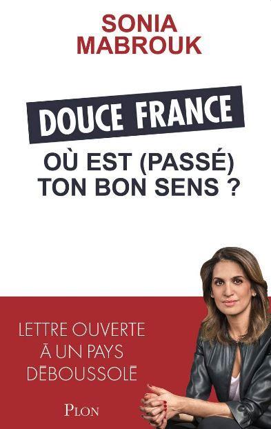 """Livre : """"Douce France, où est (passé) ton bon sens ?"""" de Sonia Mabrouk : Une courageuse plongée en pays de lucidité ! Lettre ouverte à un pays déboussolé"""