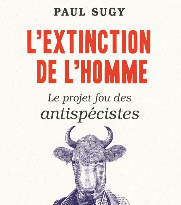 """""""L'extinction de l'Homme, le projet fou des antispécistes"""" de Paul Sugy a été publié aux éditions Tallandier."""